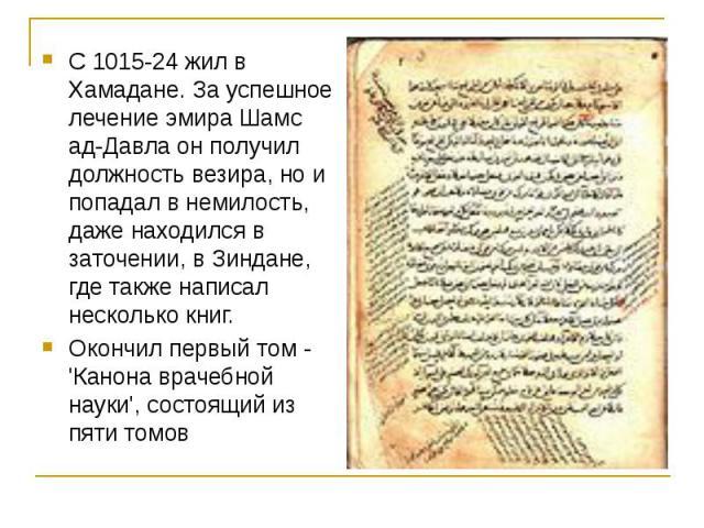 С 1015-24 жил в Хамадане. За успешное лечение эмира Шамс ад-Давла он получил должность везира, но и попадал в немилость, даже находился в заточении, в Зиндане, где также написал несколько книг. Окончил первый том - 'Канона врачебной науки', состоящи…