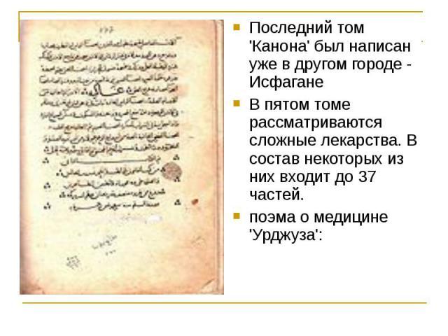 Последний том 'Канона' был написан уже в другом городе - Исфагане В пятом томе рассматриваются сложные лекарства. В состав некоторых из них входит до 37 частей. поэма о медицине 'Урджуза':