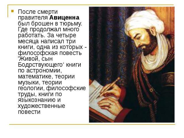 После смерти правителя Авиценна был брошен в тюрьму. Где продолжал много работать. За четыре месяца написал три книги, одна из которых - философская повесть 'Живой, сын Бодрствующего' книги по астрономии, математике, теории музыки, теории геологии, …