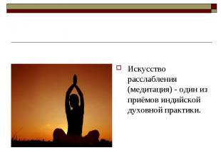 Искусство расслабления (медитация) - один из приёмов индийской духовной практики