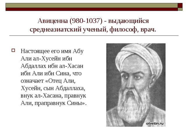Авиценна (980-1037) - выдающийся среднеазиатский ученый, философ, врач. Настоящее его имя Абу Али ал-Хусейн ибн Абдаллах ибн ал-Хасан ибн Али ибн Сина, что означает «Отец Али, Хусейн, сын Абдаллаха, внук ал-Хасана, правнук Али, праправнук Сины».