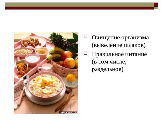 Очищение организма (выведение шлаков) Очищение организма (выведение шлаков) Правильное питание (в том числе, раздельное)