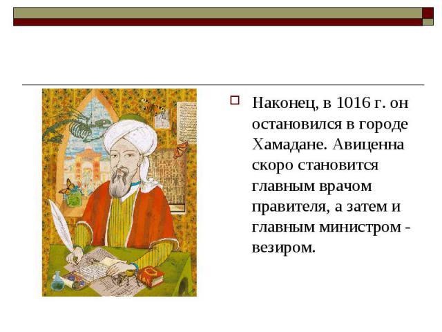 Наконец, в 1016 г. он остановился в городе Хамадане. Авиценна скоро становится главным врачом правителя, а затем и главным министром - везиром. Наконец, в 1016 г. он остановился в городе Хамадане. Авиценна скоро становится главным врачом правителя, …
