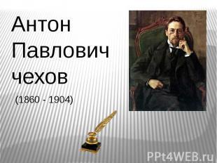 Антон Павлович чехов (1860 - 1904)