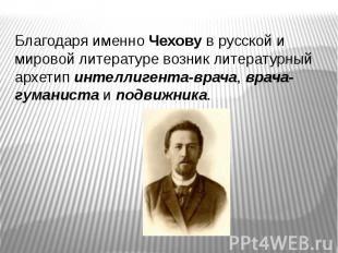Благодаря именно Чехову в русской и мировой литературе возник литературный архет