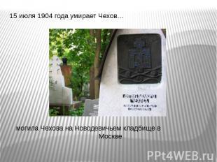 15 июля 1904 года умирает Чехов… 15 июля 1904 года умирает Чехов… могила Чехова
