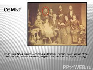 семья Стоят: Иван, Антон, Николай, Александр и Митрофан Егорович. Сидят: Михаил,