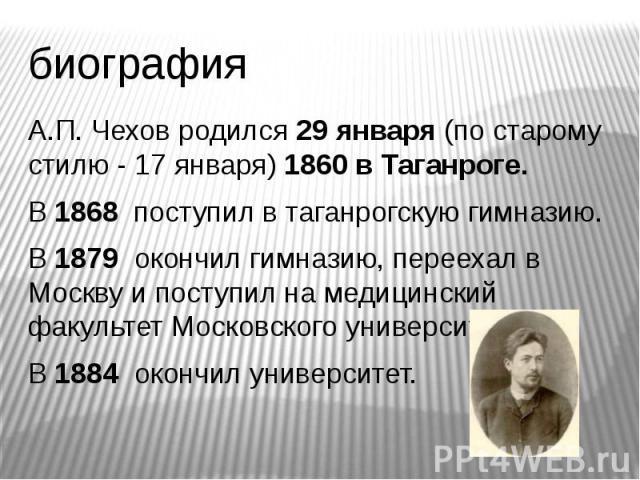биография А.П. Чехов родился 29 января (по старому стилю - 17 января) 1860 в Таганроге. В 1868 поступил в таганрогскую гимназию. В 1879 окончил гимназию, переехал в Москву и поступил на медицинский факультет Московского университета. В 1884 окончил …