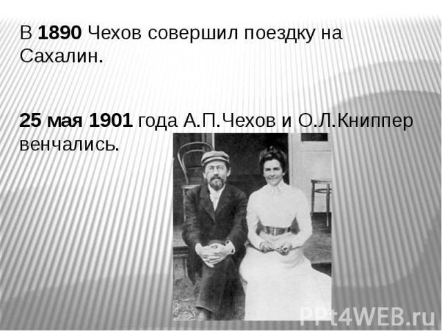 В 1890 Чехов совершил поездку на Сахалин. В 1890 Чехов совершил поездку на Сахалин. 25 мая 1901 года А.П.Чехов и О.Л.Книппер венчались.