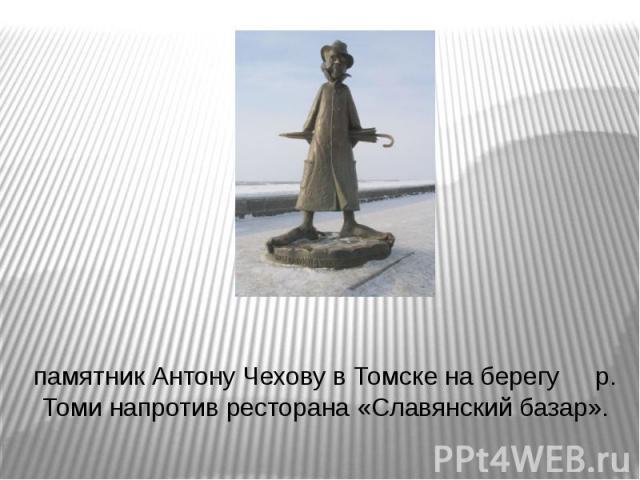памятник Антону Чехову в Томске на берегу р. Томи напротив ресторана «Славянский базар».