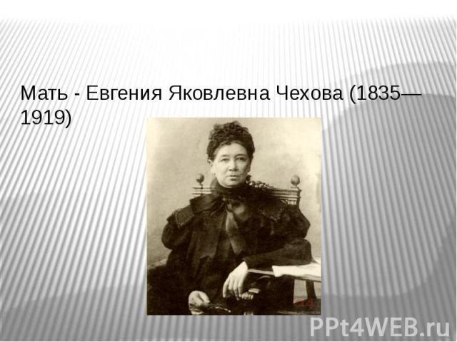 Мать - Евгения Яковлевна Чехова (1835—1919) Мать - Евгения Яковлевна Чехова (1835—1919)