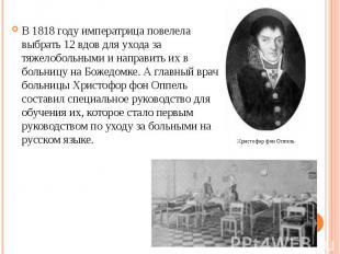 В 1818 году императрица повелела выбрать 12 вдов для ухода за тяжелобольными и н