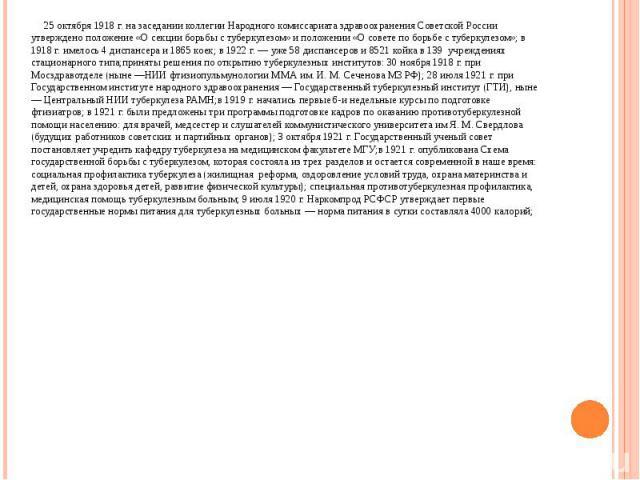 25 октября 1918 г. на заседании коллегии Народного комиссариата здравоохранения Советской России утверждено положение «О секции борьбы с туберкулезом» и положении «О совете по борьбе с туберкулезом»; в 1918 г. имелось 4 диспансера и 1865 коек; в 192…