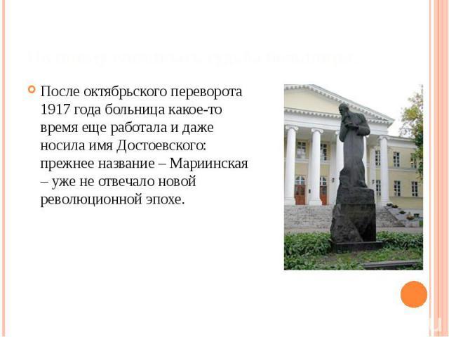 По иному сложилась судьба больницы… После октябрьского переворота 1917 года больница какое-то время еще работала и даже носила имя Достоевского: прежнее название – Мариинская – уже не отвечало новой революционной эпохе.