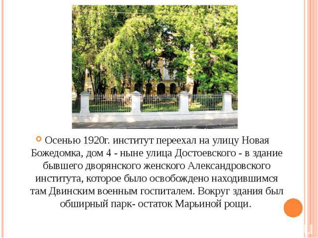 Осенью 1920г. институт переехал на улицу Новая Божедомка, дом 4 - ныне улица Достоевского - в здание бывшего дворянского женского Александровского института, которое было освобождено находившимся там Двинским военным госпиталем. Вокруг здания был об…