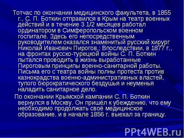 Тотчас по окончании медицинского факультета, в 1855 г., С. П. Боткин отправился в Крым на театр военных действий и в течение 3 1/2 месяцев работал ординатором в Симферопольском военном госпитале. Здесь его непосредственным руководителем оказался зна…
