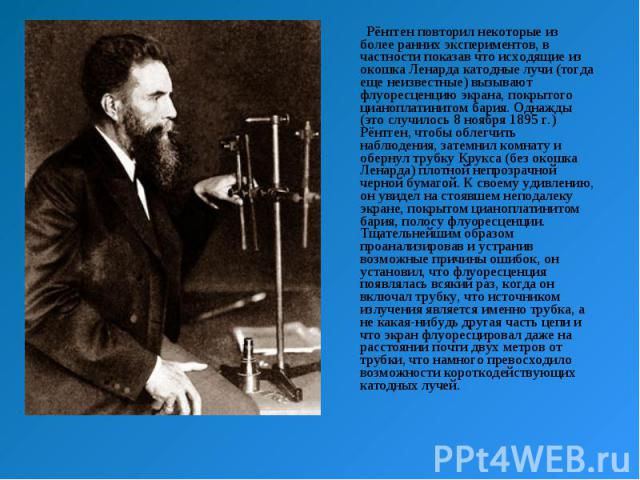 Рёнтген повторил некоторые из более ранних экспериментов, в частности показав что исходящие из окошка Ленарда катодные лучи (тогда еще неизвестные) вызывают флуоресценцию экрана, покрытого цианоплатинитом бария. Однажды (это случилось 8 ноября 1895&…