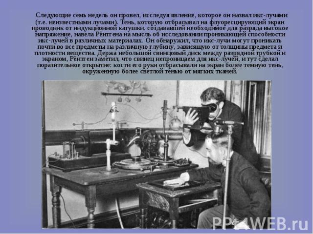 Следующие семь недель он провел, исследуя явление, которое он назвал икс-лучами (т.е. неизвестными лучами). Тень, которую отбрасывал на флуоресцирующий экран проводник от индукционной катушки, создававшей необходимое для разряда высокое напряжение, …