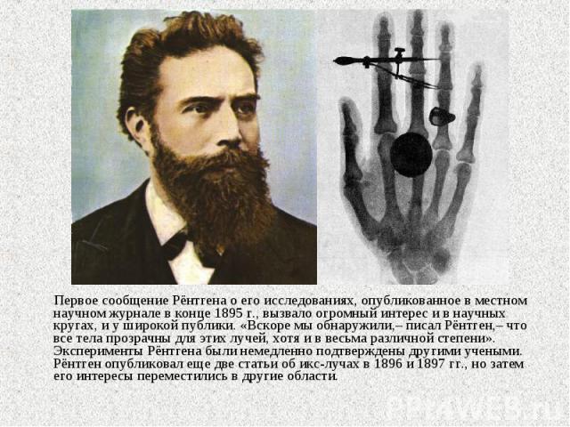Первое сообщение Рёнтгена о его исследованиях, опубликованное в местном научном журнале в конце 1895г., вызвало огромный интерес и в научных кругах, и у широкой публики. «Вскоре мы обнаружили,– писал Рёнтген,– что все тела прозрачны для этих л…