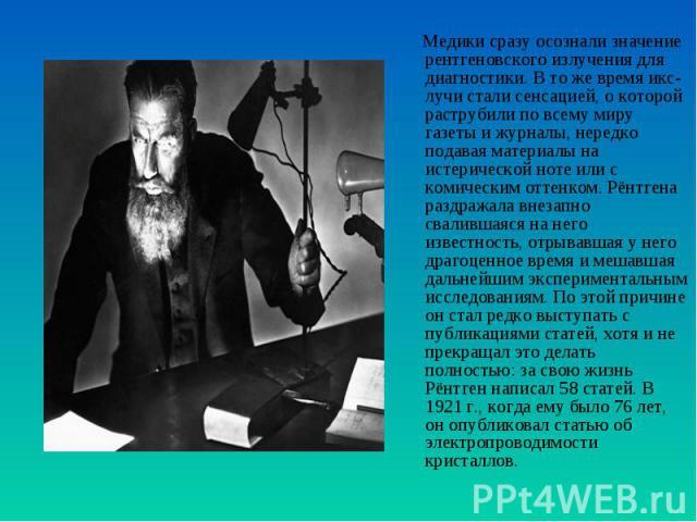 Медики сразу осознали значение рентгеновского излучения для диагностики. В то же время икс-лучи стали сенсацией, о которой раструбили по всему миру газеты и журналы, нередко подавая материалы на истерической ноте или с комическим оттенком. Рёнтгена …