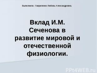 Выполнила : Гавриленко Любовь Александровна. Вклад И.М. Сеченова в развитие миро
