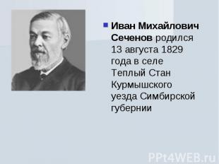 Иван Михайлович Сеченов родился 13 августа 1829 года в селе Теплый Стан Курмышск