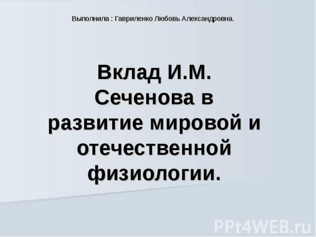 Выполнила : Гавриленко Любовь Александровна. Вклад И.М. Сеченова в развитие мировой и отечественной физиологии.