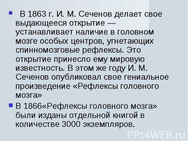 В 1863 г. И. М. Сеченов делает свое выдающееся открытие — устанавливает наличие в головном мозге особых центров, угнетающих спинномозговые рефлексы. Это открытие принесло ему мировую известность. В этом же году И. М. Сеченов опубликовал свое гениаль…
