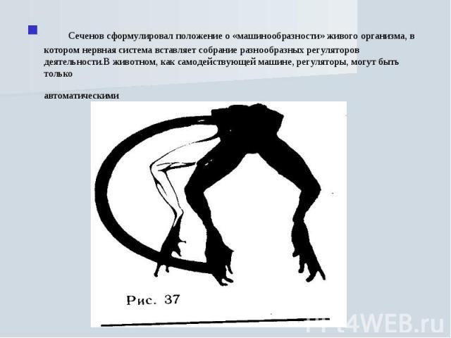 Сеченов сформулировал положение о «машинообразности» живого организма, в котором нервная система вставляет собрание разнообразных регуляторов деятельности. Регуляторы эти, однако, непросты автоматические. В животном, как самодействующей машине, регу…
