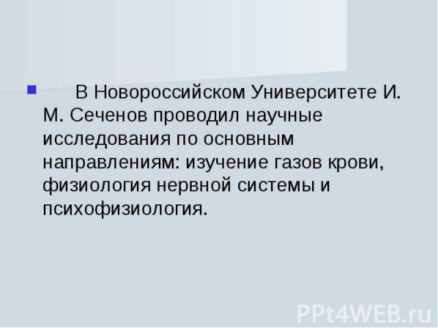 В Новороссийском Университете И. М. Сеченов проводил научные исследования по основным направлениям: изучение газов крови, физиология нервной системы и психофизиология.  В Новороссийском Ун…