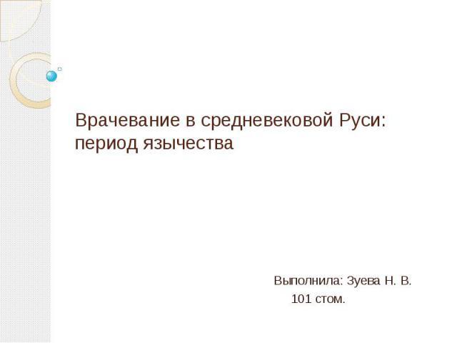 Врачевание в средневековой Руси: период язычества Выполнила: Зуева Н. В. 101 стом.