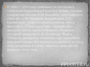 В 1834 — 1836 годах приезжают на поселение в губернский город военный врач Ф.Б.