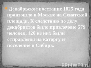 Декабрьское восстание 1825 года произошло в Москве на Сенатской площади. К следс