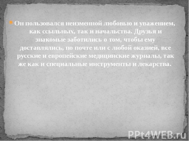 Он пользовался неизменной любовью и уважением, как ссыльных, так и начальства. Друзья и знакомые заботились о том, чтобы ему доставлялись, по почте или с любой оказией, все русские и европейские медицинские журналы, так же как и специальные ин…
