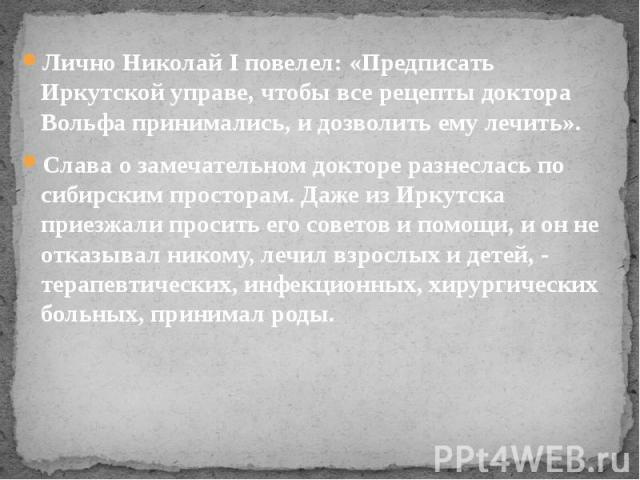 Лично Николай I повелел: «Предписать Иркутской управе, чтобы все рецепты доктора Вольфа принимались, и дозволить ему лечить». Слава о замечательном докторе разнеслась по сибирским просторам. Даже из Иркутска приезжали просить его советов и помощи, и…