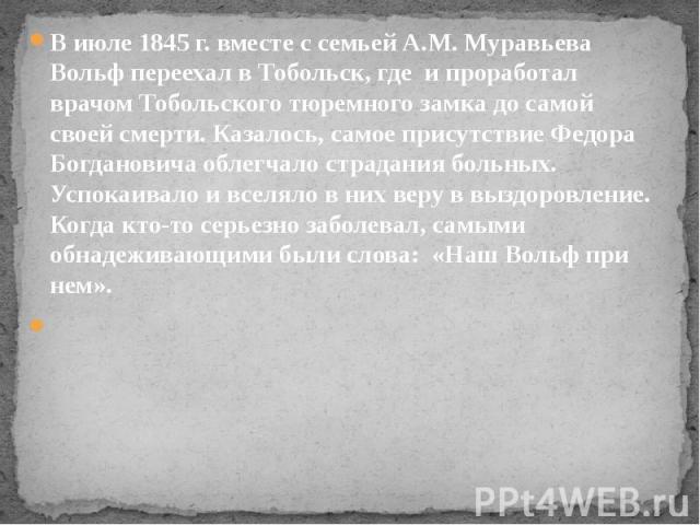 В июле 1845 г. вместе с семьей А.М. Муравьева Вольф переехал в Тобольск, где и проработал врачом Тобольского тюремного замка до самой своей смерти. Казалось, самое присутствие Федора Богдановича облегчало страдания больных. Успокаивало и вселя…