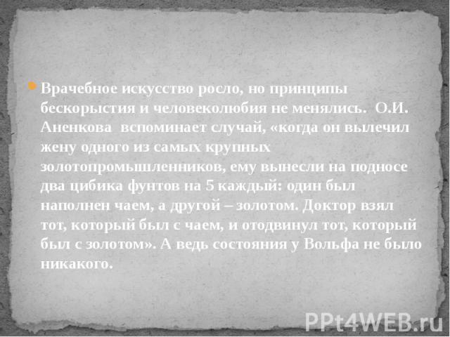 Врачебное искусство росло, но принципы бескорыстия и человеколюбия не менялись. О.И. Аненкова вспоминает случай, «когда он вылечил жену одного из самых крупных золотопромышленников, ему вынесли на подносе два цибика фунтов на 5 каждый: о…