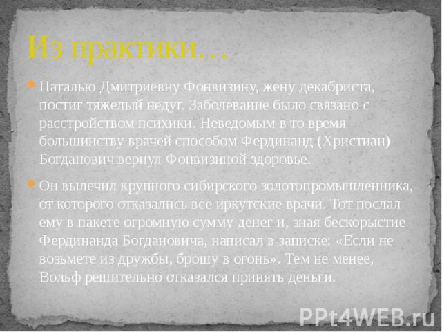 Из практики… Наталью Дмитриевну Фонвизину, жену декабриста, постиг тяжелый недуг. Заболевание было связано с расстройством психики. Неведомым в то время большинству врачей способом Фердинанд (Христиан) Богданович вернул Фонвизиной здоровье. Он вылеч…