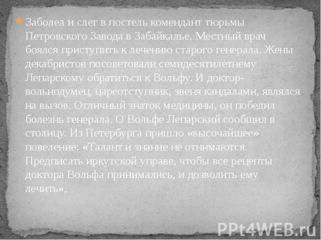 Заболел и слег в постель комендант тюрьмы Петровского Завода в Забайкалье. Местный врач боялся приступить к лечению старого генерала. Жены декабристов посоветовали семидесятилетнему Лепарскому обратиться к Вольфу. И доктор-вольнодумец, цареотступник…