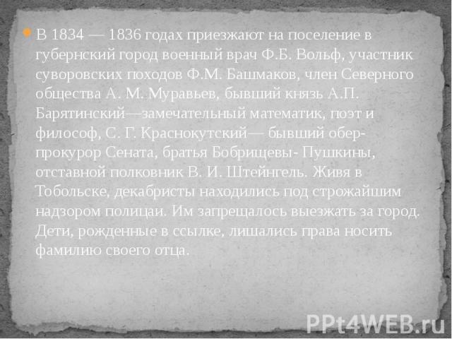 В 1834 — 1836 годах приезжают на поселение в губернский город военный врач Ф.Б. Вольф, участник суворовских походов Ф.М. Башмаков, член Северного общества А. М. Муравьев, бывший князь А.П. Барятинский—замечательный математик, поэт и философ, С. Г. К…
