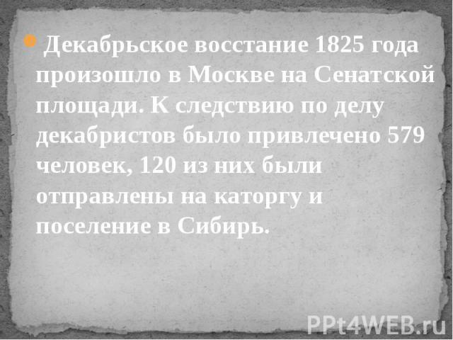 Декабрьское восстание 1825 года произошло в Москве на Сенатской площади. К следствию по делу декабристов было привлечено 579 человек, 120 из них были отправлены на каторгу и поселение в Сибирь. Декабрьское восстание 1825 года произошло в Москве на С…