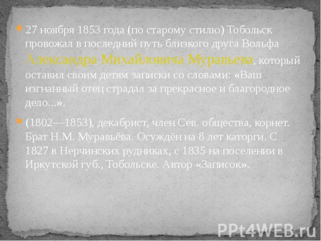27 ноября 1853 года (по старому стилю) Тобольск провожал в последний путь близкого друга Вольфа Александра Михайловича Муравьева, который оставил своим детям записки со словами: «Ваш изгнанный отец страдал за прекрасное и благородное дело...». 27 но…