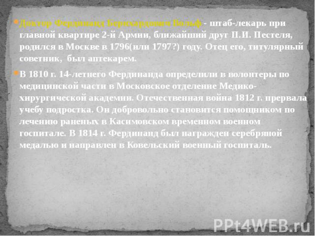 Доктор Фердинанд Бернхардович Вольф - штаб-лекарь при главной квартире 2-й Армии, ближайший друг П.И. Пестеля, родился в Москве в 1796(или 1797?) году. Отец его, титулярный советник, был аптекарем. Доктор Фердинанд Бернхардович Вольф - штаб-ле…
