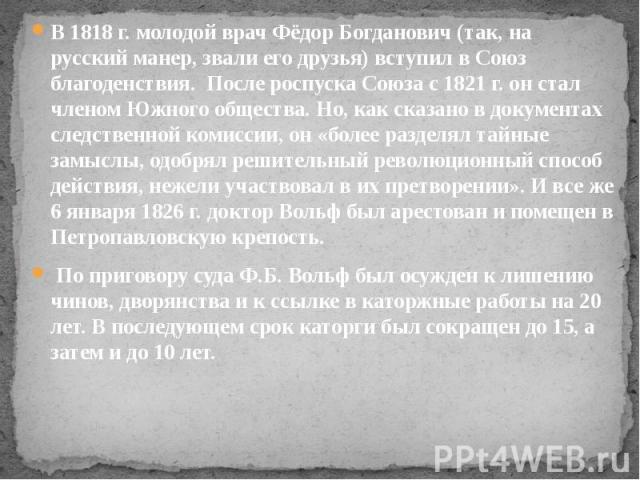 В 1818 г. молодой врач Фёдор Богданович (так, на русский манер, звали его друзья) вступил в Союз благоденствия. После роспуска Союза с 1821 г. он стал членом Южного общества. Но, как сказано в документах следственной комиссии, он «более раздел…