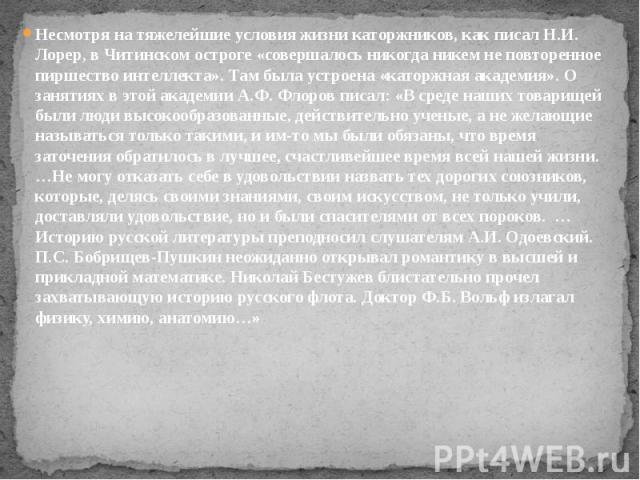 Несмотря на тяжелейшие условия жизни каторжников, как писал Н.И. Лорер, в Читинском остроге «совершалось никогда никем не повторенное пиршество интеллекта». Там была устроена «каторжная академия». О занятиях в этой академии А.Ф. Флоров писал: «В сре…