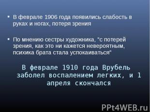 В феврале 1906 года появились слабость в руках и ногах, потеря зрения В феврале