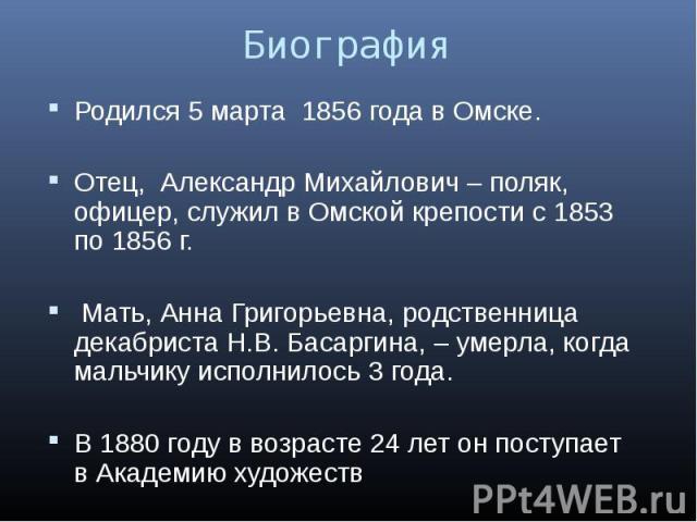 Родился 5 марта 1856 года в Омске. Родился 5 марта 1856 года в Омске. Отец, Александр Михайлович – поляк, офицер, служил в Омской крепости с 1853 по 1856 г. Мать, Анна Григорьевна, родственница декабриста Н.В. Басаргина, – умерла, когда мальчику исп…
