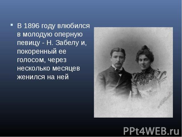 В 1896 году влюбился в молодую оперную певицу - Н. Забелу и, покоренный ее голосом, через несколько месяцев женился на ней В 1896 году влюбился в молодую оперную певицу - Н. Забелу и, покоренный ее голосом, через несколько месяцев женился на ней
