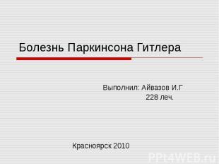 Болезнь Паркинсона Гитлера Выполнил: Айвазов И.Г 228 леч. Красноярск 2010