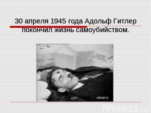30 апреля 1945 года Адольф Гитлер покончил жизнь самоубийством.
